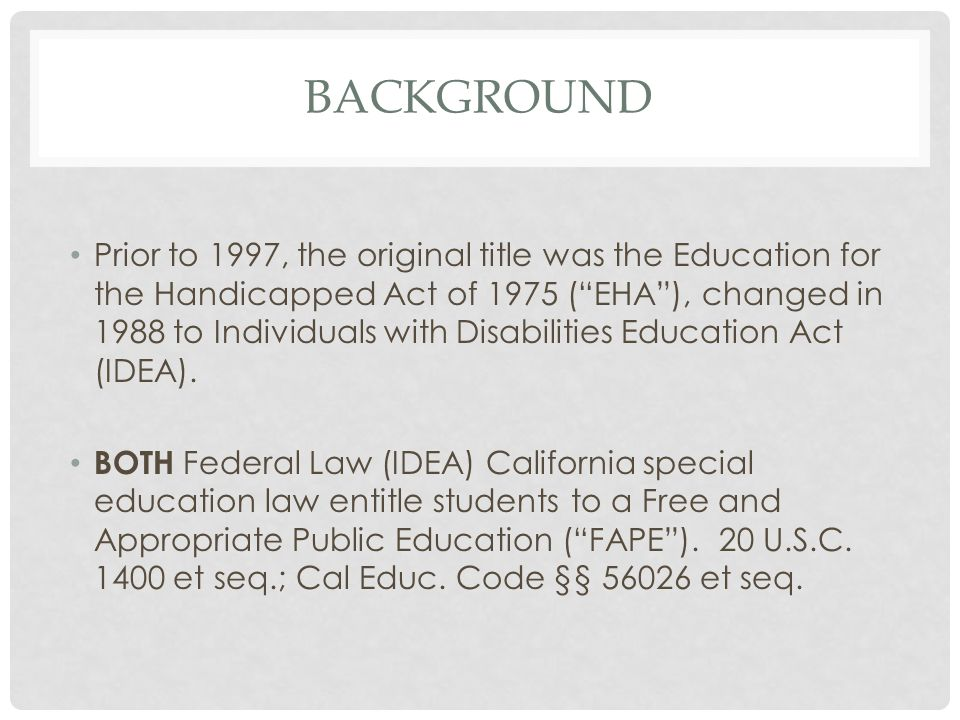 KEY CHANGES IN IDEA, 1997 Reauthorization of IDEA in 1997 changed FAPE in order to strengthen implementation to address low expectations and an insufficient focus on applying replicable research on proven methods of teaching and learning for children with disabilities. 20 U.S.C.