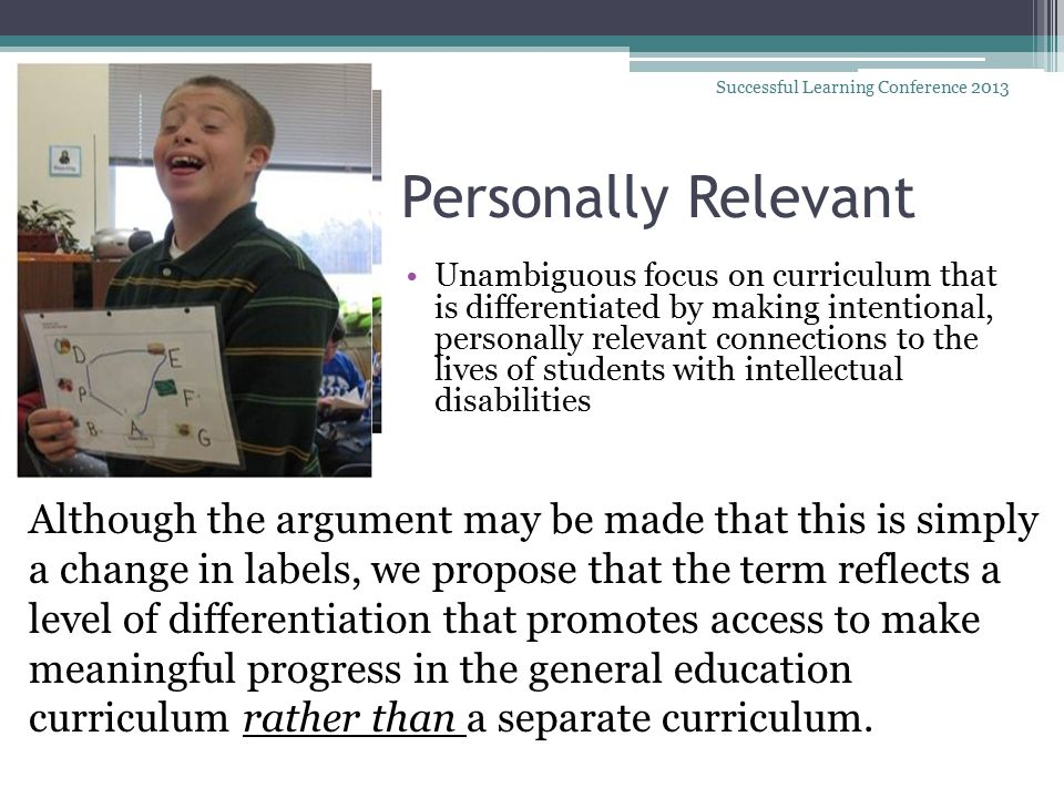 Personally Relevant Unambiguous focus on curriculum that is differentiated by making intentional, personally relevant connections to the lives of students with intellectual disabilities Successful Learning Conference 2013 Although the argument may be made that this is simply a change in labels, we propose that the term reflects a level of differentiation that promotes access to make meaningful progress in the general education curriculum rather than a separate curriculum.