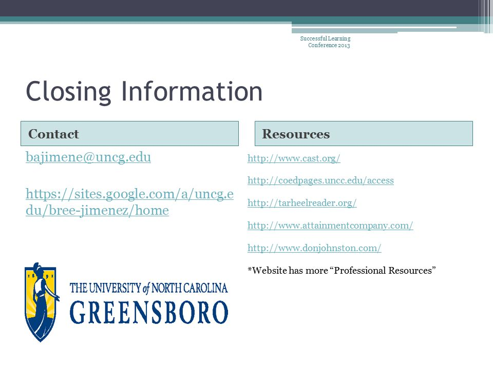 Closing Information ContactResources bajimene@uncg.edu https://sites.google.com/a/uncg.e du/bree-jimenez/home http://www.cast.org/ http://coedpages.uncc.edu/access http://tarheelreader.org/ http://www.attainmentcompany.com/ http://www.donjohnston.com/ *Website has more Professional Resources Successful Learning Conference 2013