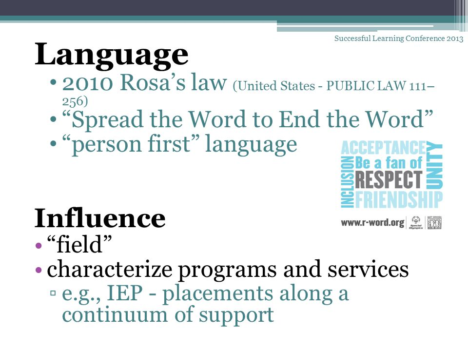 Language 2010 Rosa's law (United States - PUBLIC LAW 111– 256) Spread the Word to End the Word person first language Influence field characterize programs and services ▫e.g., IEP - placements along a continuum of support Successful Learning Conference 2013