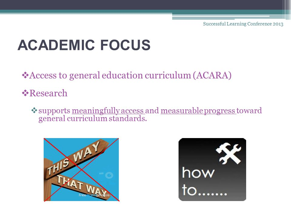 ACADEMIC FOCUS  Access to general education curriculum (ACARA)  Research  supports meaningfully access and measurable progress toward general curriculum standards.