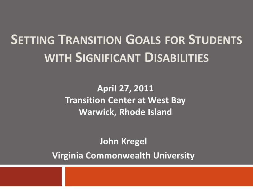 S ETTING T RANSITION G OALS FOR S TUDENTS WITH S IGNIFICANT D ISABILITIES April 27, 2011 Transition Center at West Bay Warwick, Rhode Island John Kregel Virginia Commonwealth University