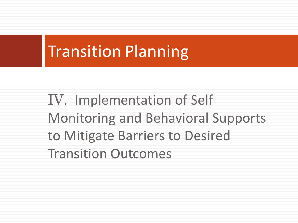 IV. Implementation of Self Monitoring and Behavioral Supports to Mitigate Barriers to Desired Transition Outcomes Transition Planning