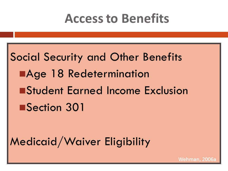 Access to Benefits Social Security and Other Benefits Age 18 Redetermination Student Earned Income Exclusion Section 301 Medicaid/Waiver Eligibility Wehman, 2006a