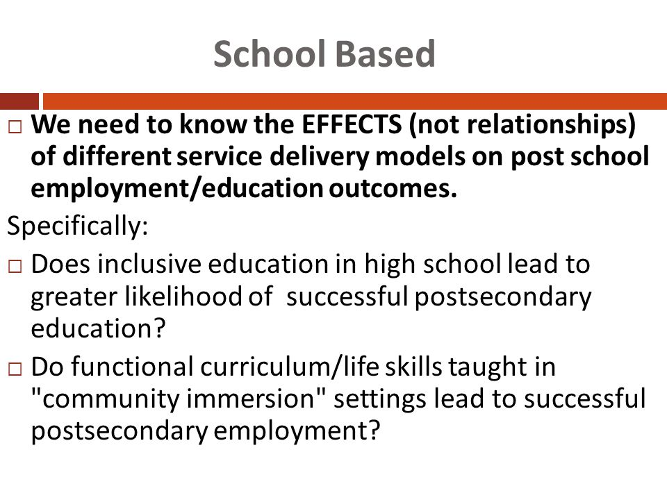 School Based  We need to know the EFFECTS (not relationships) of different service delivery models on post school employment/education outcomes.