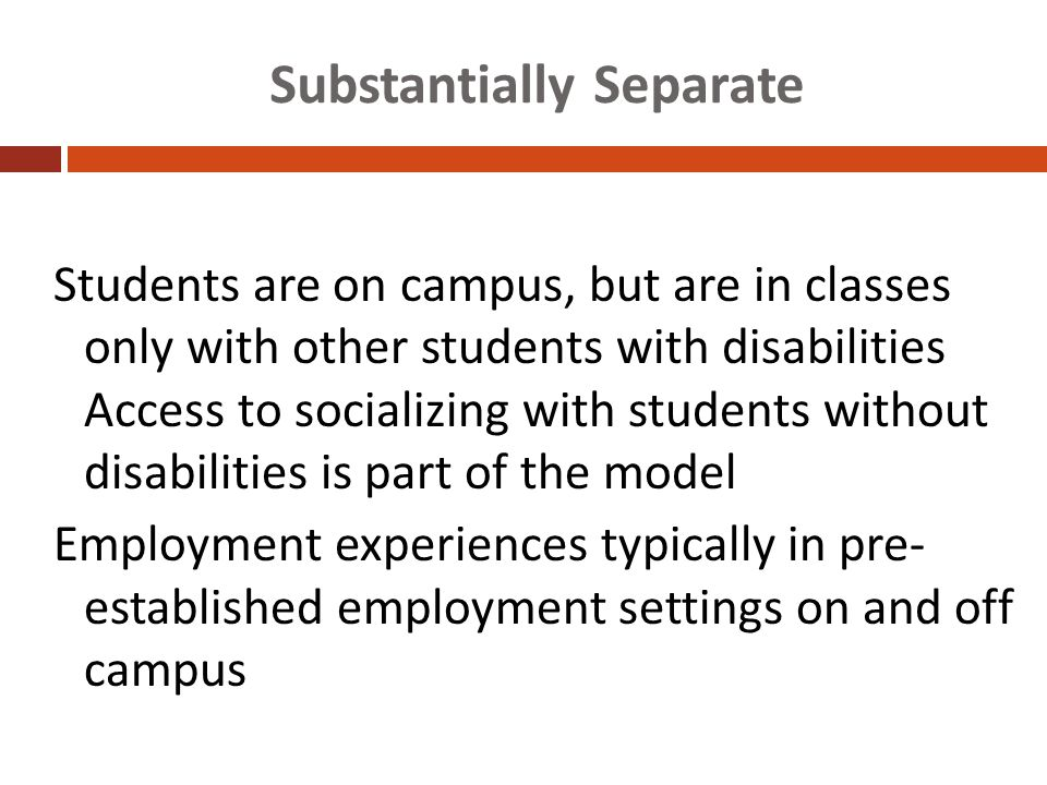 Substantially Separate Students are on campus, but are in classes only with other students with disabilities Access to socializing with students without disabilities is part of the model Employment experiences typically in pre- established employment settings on and off campus Hart et al., 2006