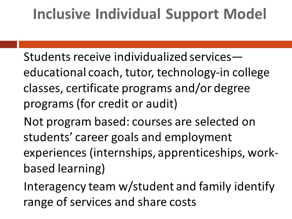 Inclusive Individual Support Model Students receive individualized services— educational coach, tutor, technology-in college classes, certificate programs and/or degree programs (for credit or audit) Not program based: courses are selected on students' career goals and employment experiences (internships, apprenticeships, work- based learning) Interagency team w/student and family identify range of services and share costs Hart et al., 2006