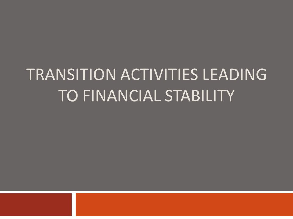 TRANSITION ACTIVITIES LEADING TO FINANCIAL STABILITY