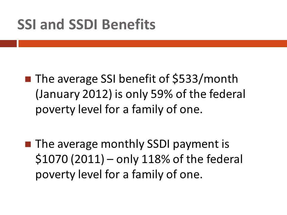 SSI and SSDI Benefits The average SSI benefit of $533/month (January 2012) is only 59% of the federal poverty level for a family of one.