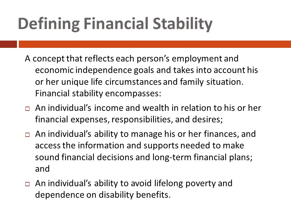 Defining Financial Stability A concept that reflects each person's employment and economic independence goals and takes into account his or her unique life circumstances and family situation.