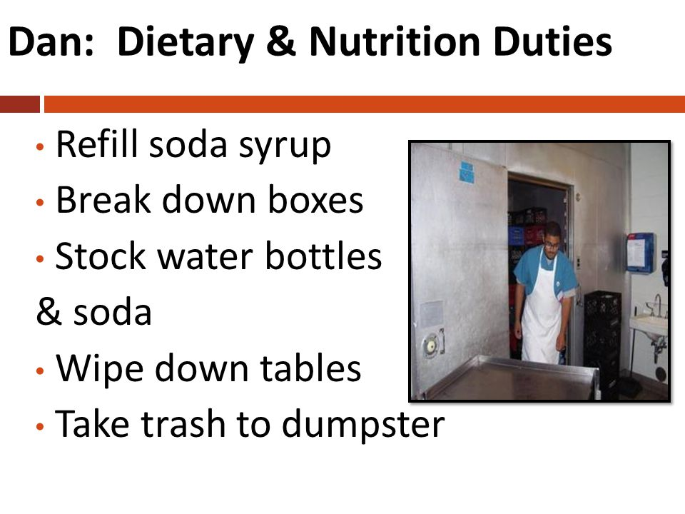Dan: Dietary & Nutrition Duties Refill soda syrup Break down boxes Stock water bottles & soda Wipe down tables Take trash to dumpster
