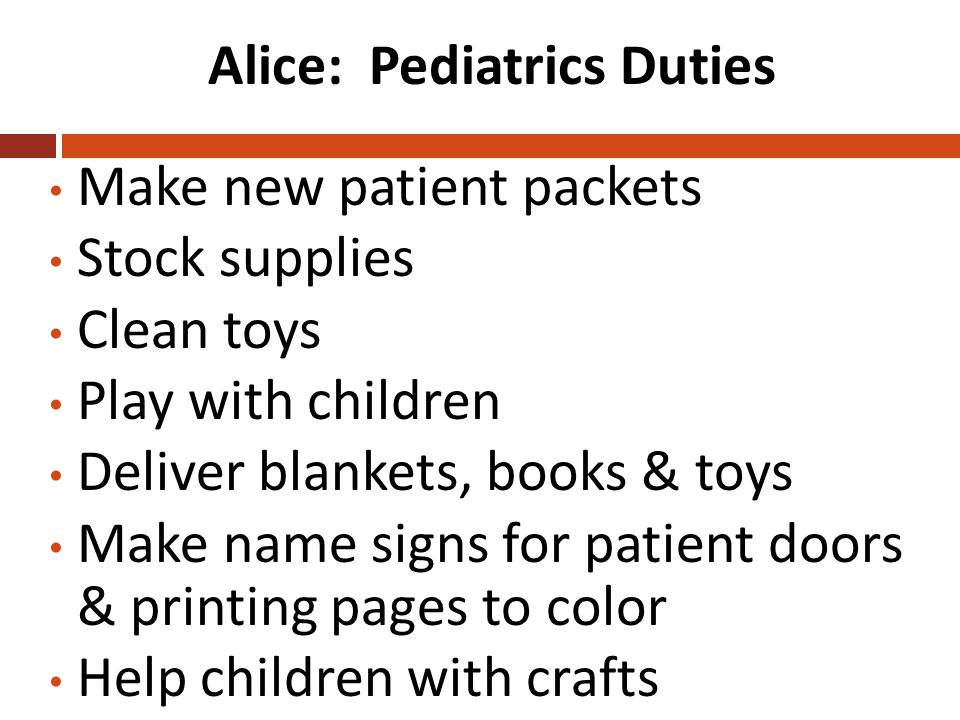 Alice: Pediatrics Duties Make new patient packets Stock supplies Clean toys Play with children Deliver blankets, books & toys Make name signs for patient doors & printing pages to color Help children with crafts