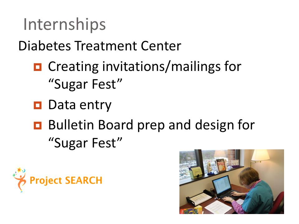 Internships Diabetes Treatment Center  Creating invitations/mailings for Sugar Fest  Data entry  Bulletin Board prep and design for Sugar Fest
