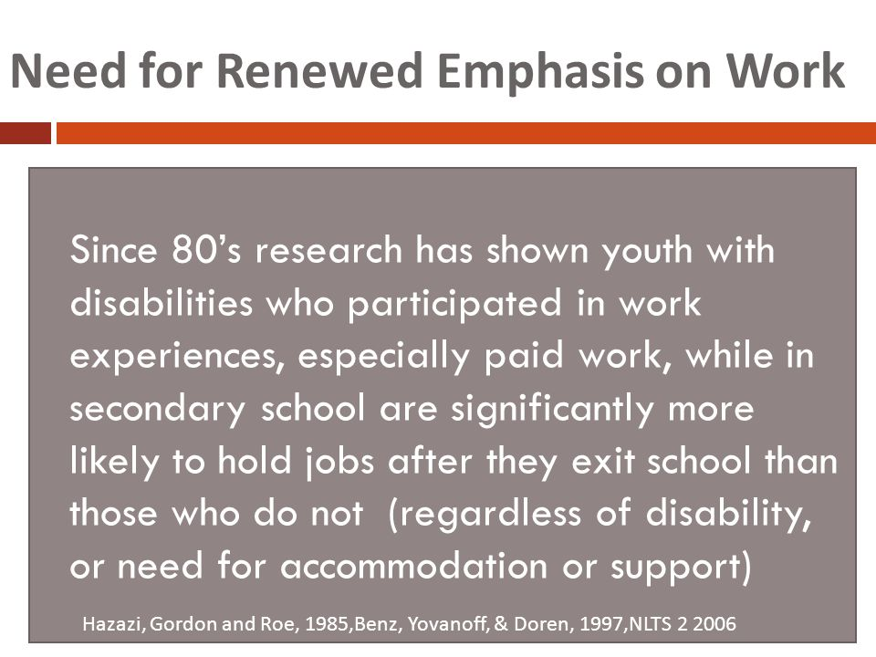 Need for Renewed Emphasis on Work Since 80's research has shown youth with disabilities who participated in work experiences, especially paid work, while in secondary school are significantly more likely to hold jobs after they exit school than those who do not (regardless of disability, or need for accommodation or support) Hazazi, Gordon and Roe, 1985,Benz, Yovanoff, & Doren, 1997,NLTS 2 2006