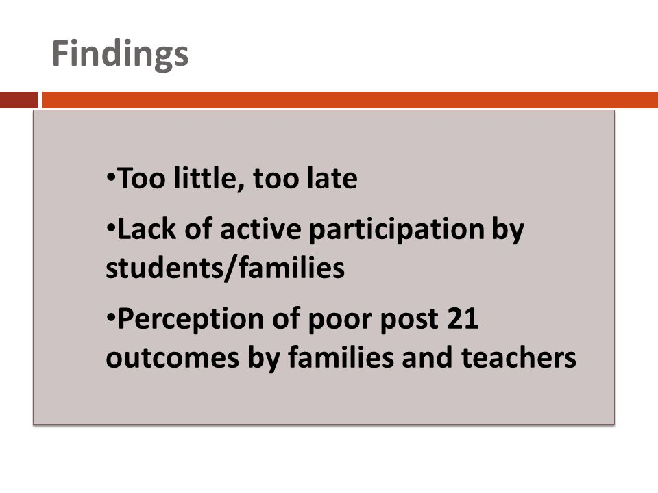 Findings Too little, too late Lack of active participation by students/families Perception of poor post 21 outcomes by families and teachers Too little, too late Lack of active participation by students/families Perception of poor post 21 outcomes by families and teachers