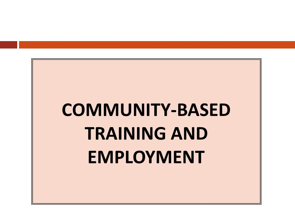 COMMUNITY-BASED TRAINING AND EMPLOYMENT