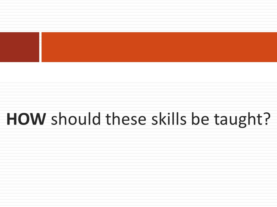 HOW should these skills be taught