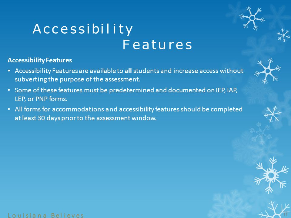 11 Louisiana Believes Accessibility Features Accessibility Features are available to all students and increase access without subverting the purpose of the assessment.