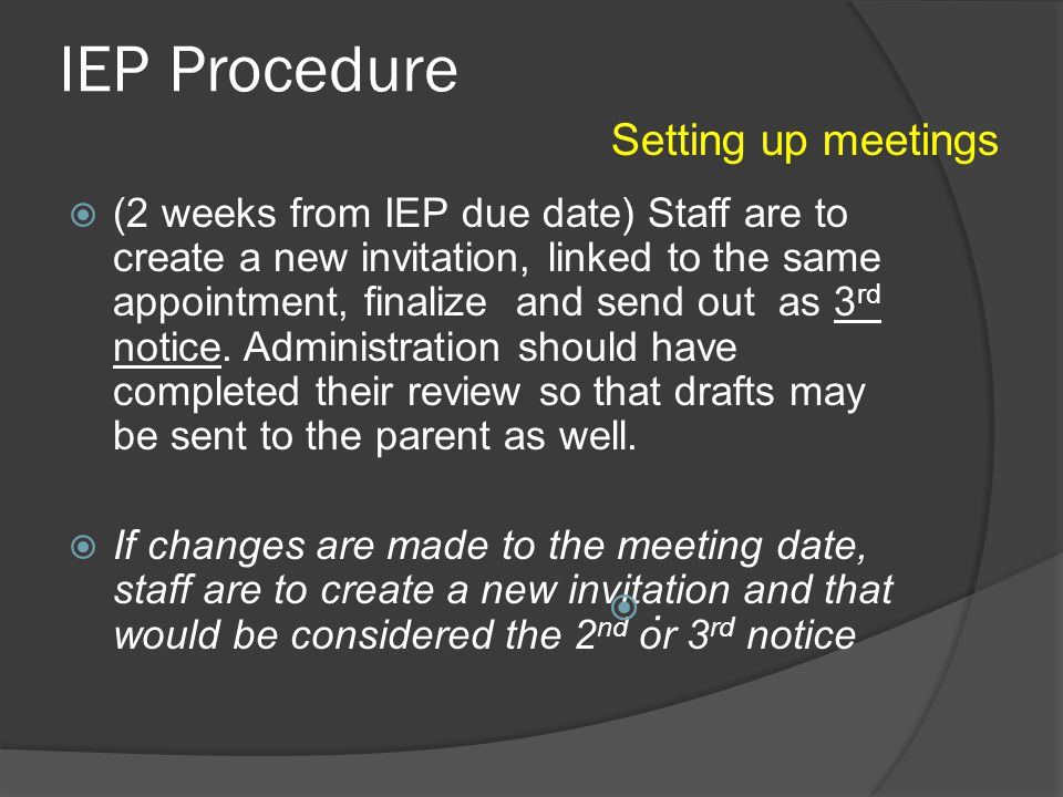 Meeting Timeline 5 WEEKS FORM THE IEP DUE DATE…………………….1 st notice sent out [Begin drafting IEP] 4 WEEKS FROM THE IEP DUE DATE……………………….2 nd notice /reminder can be sent out 3 WEEKS FROM THE IEP DUE DATE……………………….2 nd notice/reminder may be sent out [ submit IEP for review] 2 WEEKS FROM THE IEP DUE DATE………………………..3 rd notice/reminder may be sent [IEP draft sent home] 1 WEEKS FROM THE IEP DUE DATE……………………….