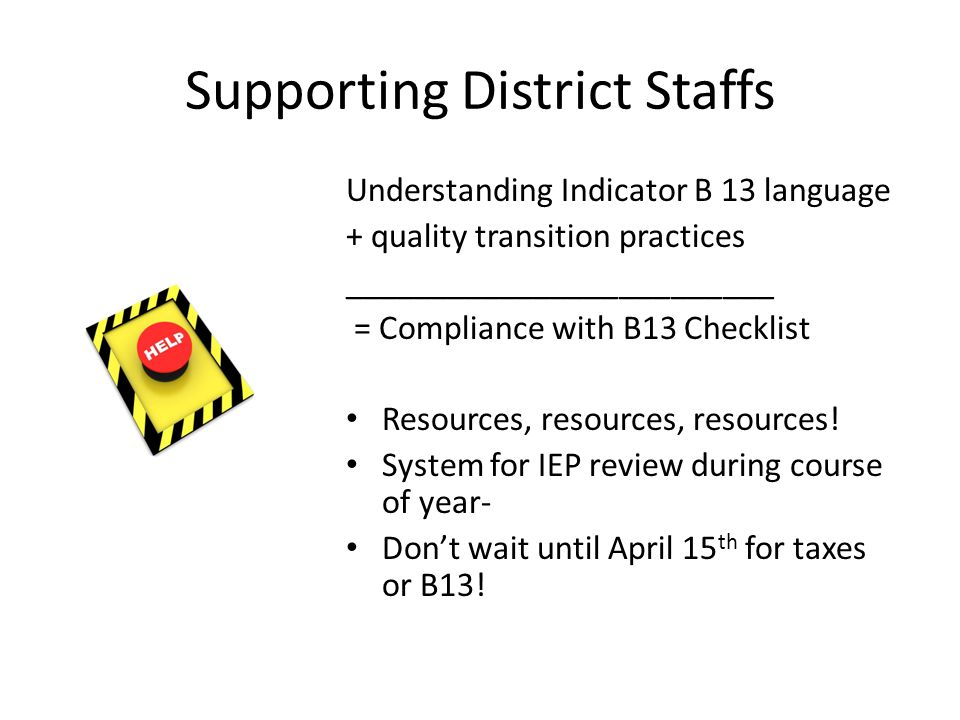 Supporting District Staffs Understanding Indicator B 13 language + quality transition practices _________________________ = Compliance with B13 Checklist Resources, resources, resources.