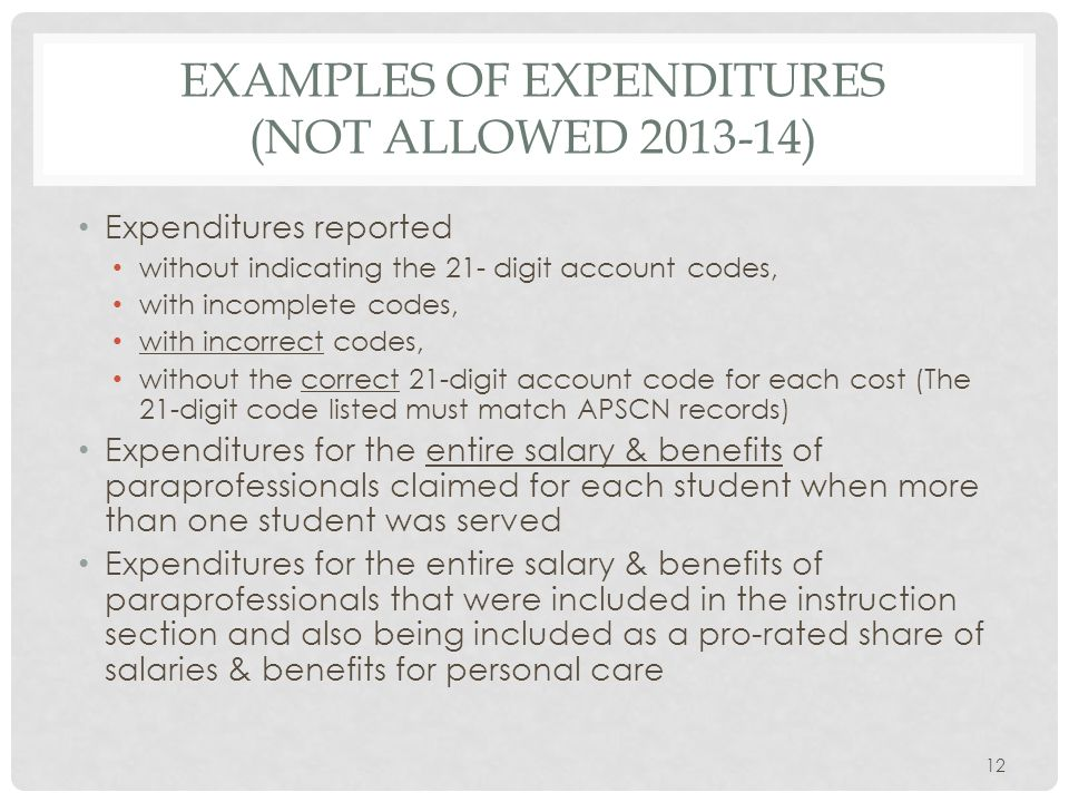 EXAMPLES OF EXPENDITURES (NOT ALLOWED 2013-14) Expenditures reported without indicating the 21- digit account codes, with incomplete codes, with incorrect codes, without the correct 21-digit account code for each cost (The 21-digit code listed must match APSCN records) Expenditures for the entire salary & benefits of paraprofessionals claimed for each student when more than one student was served Expenditures for the entire salary & benefits of paraprofessionals that were included in the instruction section and also being included as a pro-rated share of salaries & benefits for personal care 12