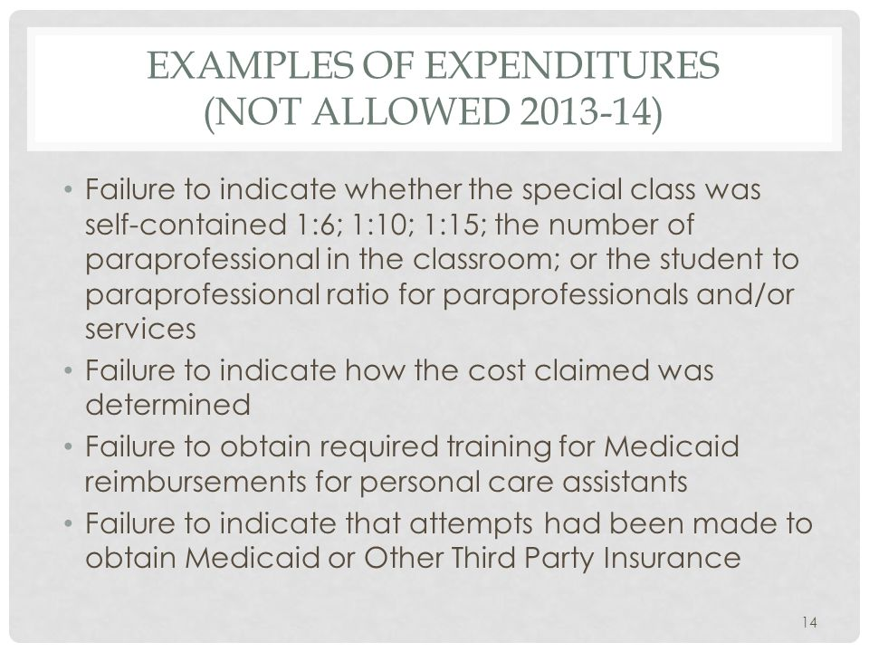 EXAMPLES OF EXPENDITURES (NOT ALLOWED 2013-14) Failure to indicate whether the special class was self-contained 1:6; 1:10; 1:15; the number of paraprofessional in the classroom; or the student to paraprofessional ratio for paraprofessionals and/or services Failure to indicate how the cost claimed was determined Failure to obtain required training for Medicaid reimbursements for personal care assistants Failure to indicate that attempts had been made to obtain Medicaid or Other Third Party Insurance 14