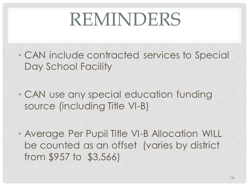 REMINDERS CAN include contracted services to Special Day School Facility CAN use any special education funding source (including Title VI-B) Average Per Pupil Title VI-B Allocation WILL be counted as an offset (varies by district from $957 to $3,566) 16
