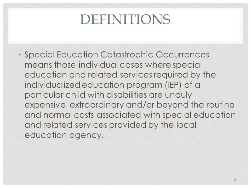 DEFINITIONS Special Education Catastrophic Occurrences means those individual cases where special education and related services required by the individualized education program (IEP) of a particular child with disabilities are unduly expensive, extraordinary and/or beyond the routine and normal costs associated with special education and related services provided by the local education agency.