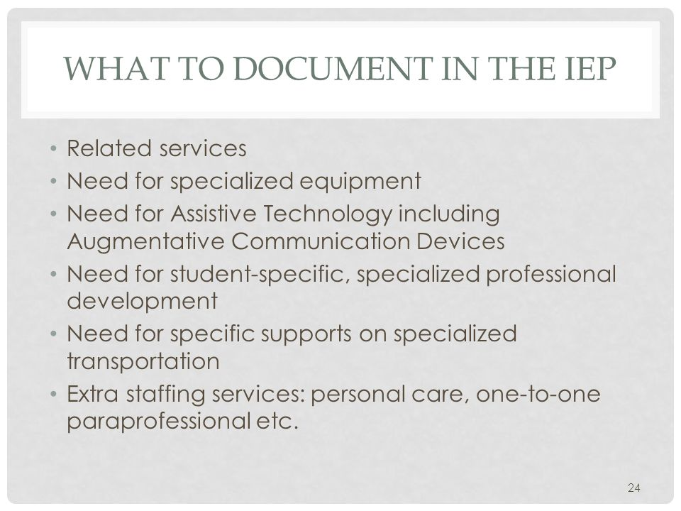 WHAT TO DOCUMENT IN THE IEP Related services Need for specialized equipment Need for Assistive Technology including Augmentative Communication Devices Need for student-specific, specialized professional development Need for specific supports on specialized transportation Extra staffing services: personal care, one-to-one paraprofessional etc.
