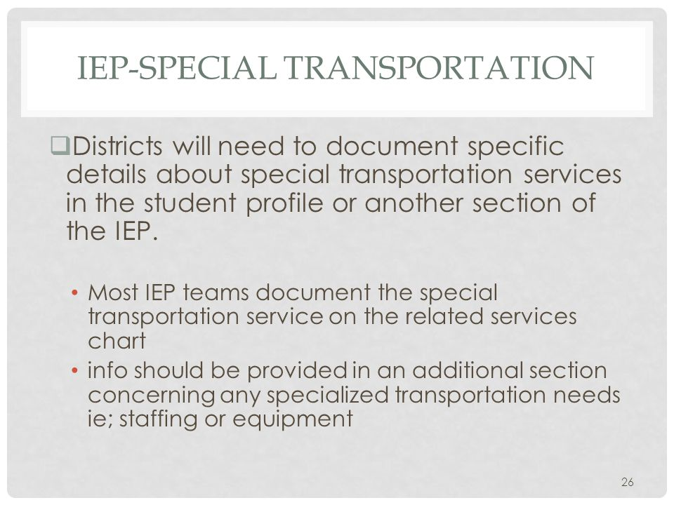 IEP-SPECIAL TRANSPORTATION  Districts will need to document specific details about special transportation services in the student profile or another section of the IEP.