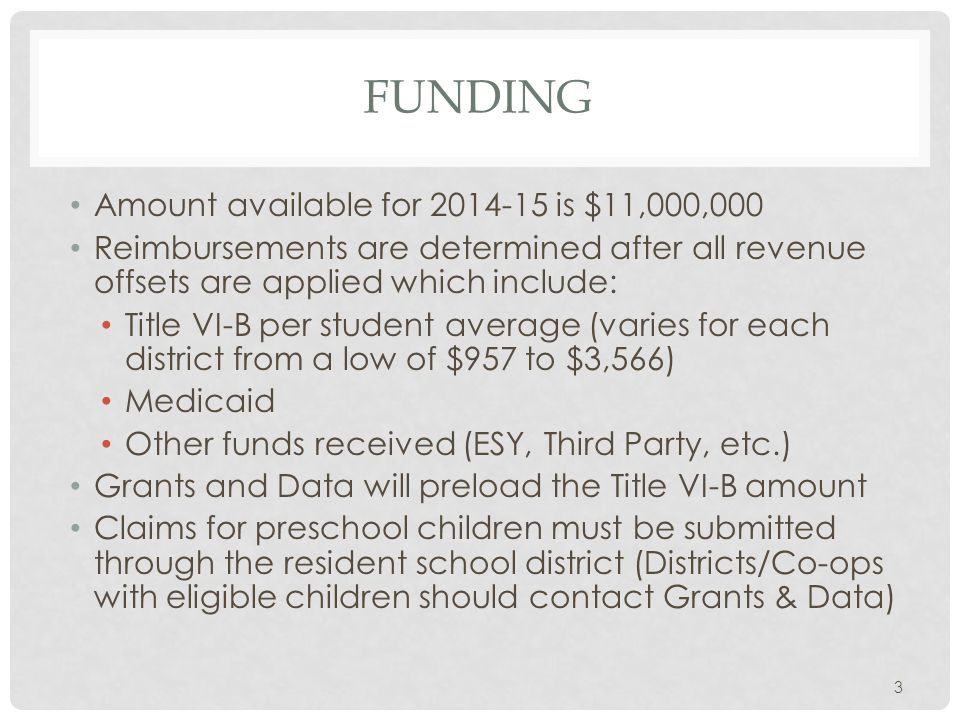 FUNDING Amount available for 2014-15 is $11,000,000 Reimbursements are determined after all revenue offsets are applied which include: Title VI-B per student average (varies for each district from a low of $957 to $3,566) Medicaid Other funds received (ESY, Third Party, etc.) Grants and Data will preload the Title VI-B amount Claims for preschool children must be submitted through the resident school district (Districts/Co-ops with eligible children should contact Grants & Data) 3