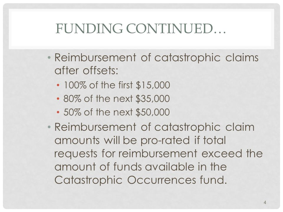 FUNDING CONTINUED… Reimbursement of catastrophic claims after offsets: 100% of the first $15,000 80% of the next $35,000 50% of the next $50,000 Reimbursement of catastrophic claim amounts will be pro-rated if total requests for reimbursement exceed the amount of funds available in the Catastrophic Occurrences fund.