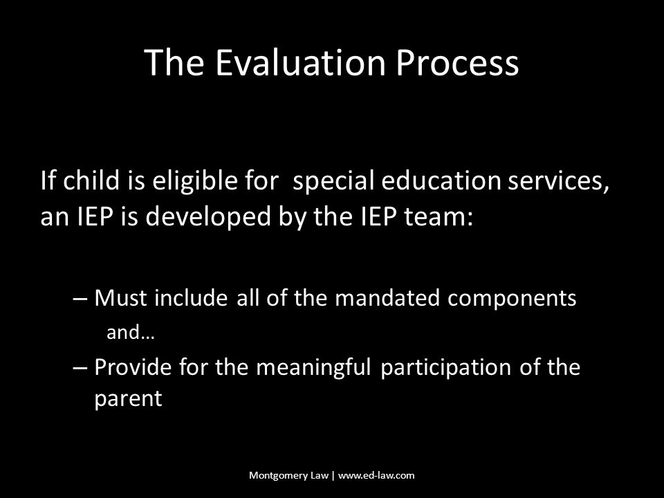 The Evaluation Process If child is eligible for special education services, an IEP is developed by the IEP team: – Must include all of the mandated components and… – Provide for the meaningful participation of the parent Montgomery Law | www.ed-law.com