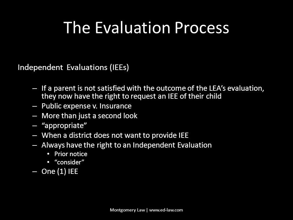 The Evaluation Process Independent Evaluations (IEEs) – If a parent is not satisfied with the outcome of the LEA's evaluation, they now have the right to request an IEE of their child – Public expense v.
