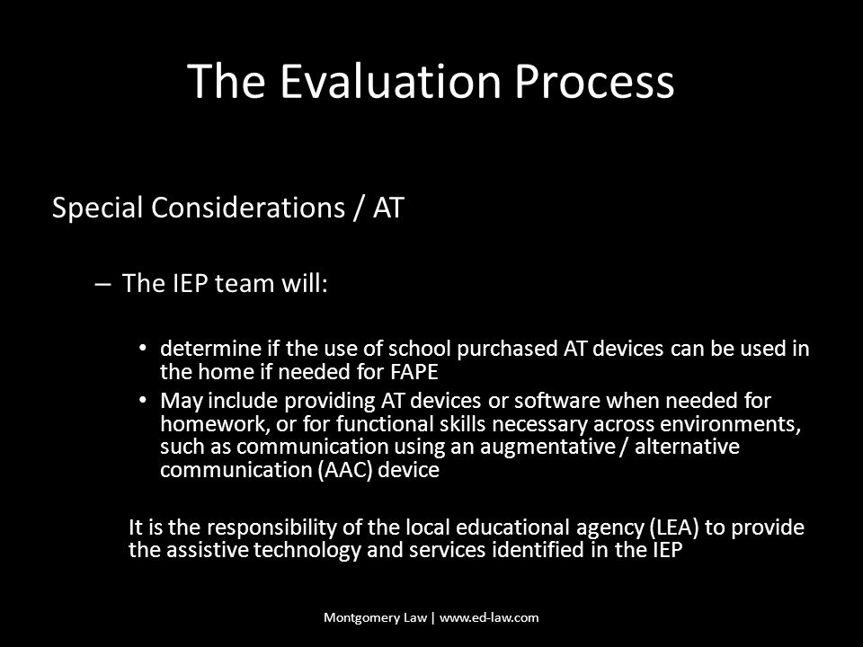 The Evaluation Process Special Considerations / AT – The IEP team will: determine if the use of school purchased AT devices can be used in the home if needed for FAPE May include providing AT devices or software when needed for homework, or for functional skills necessary across environments, such as communication using an augmentative / alternative communication (AAC) device It is the responsibility of the local educational agency (LEA) to provide the assistive technology and services identified in the IEP Montgomery Law | www.ed-law.com