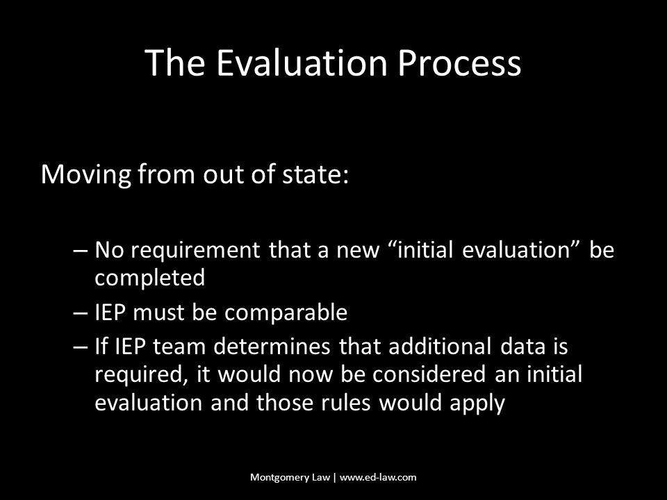 The Evaluation Process Moving from out of state: – No requirement that a new initial evaluation be completed – IEP must be comparable – If IEP team determines that additional data is required, it would now be considered an initial evaluation and those rules would apply Montgomery Law | www.ed-law.com