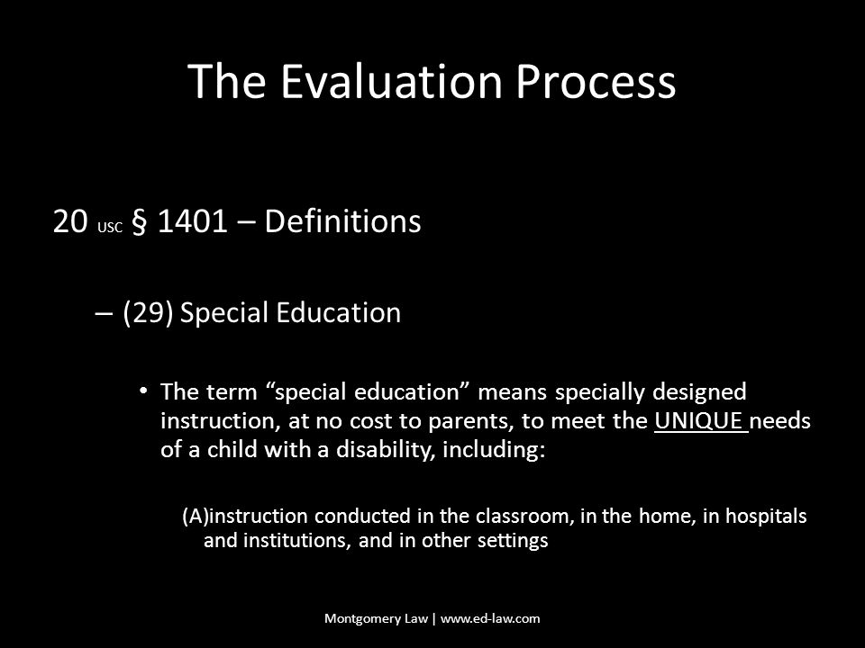 The Evaluation Process 20 USC § 1401 – Definitions – (29) Special Education The term special education means specially designed instruction, at no cost to parents, to meet the UNIQUE needs of a child with a disability, including: (A)instruction conducted in the classroom, in the home, in hospitals and institutions, and in other settings Montgomery Law | www.ed-law.com