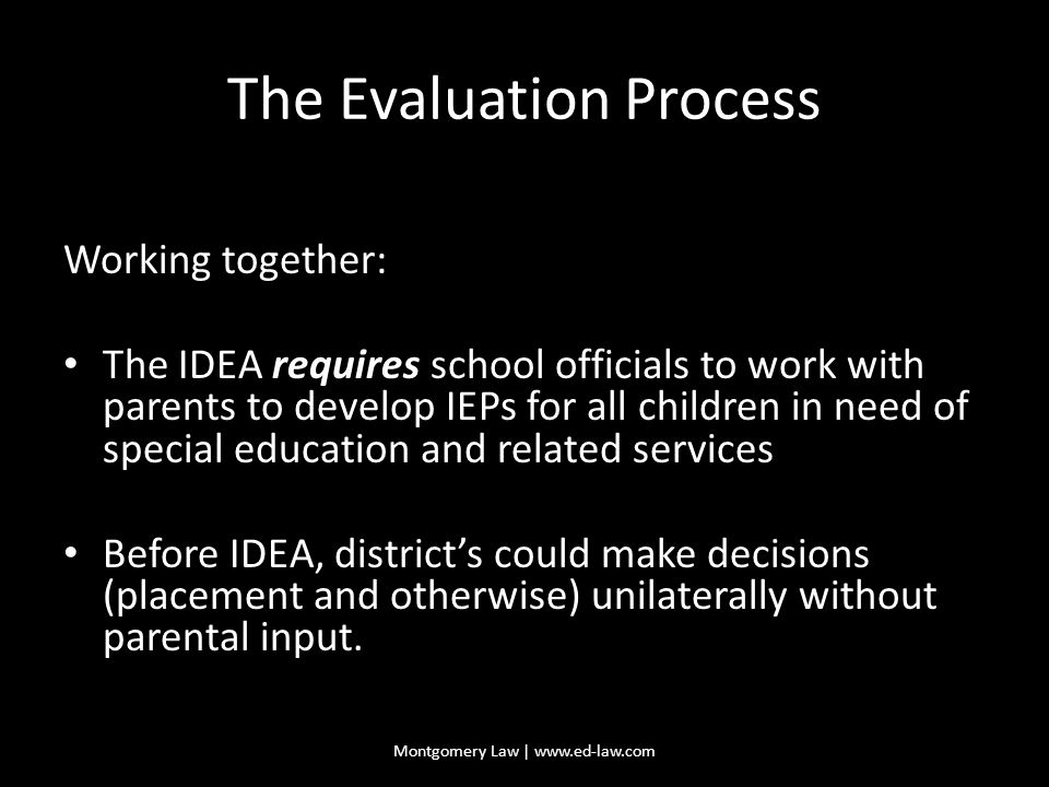 The Evaluation Process Working together: The IDEA requires school officials to work with parents to develop IEPs for all children in need of special education and related services Before IDEA, district's could make decisions (placement and otherwise) unilaterally without parental input.