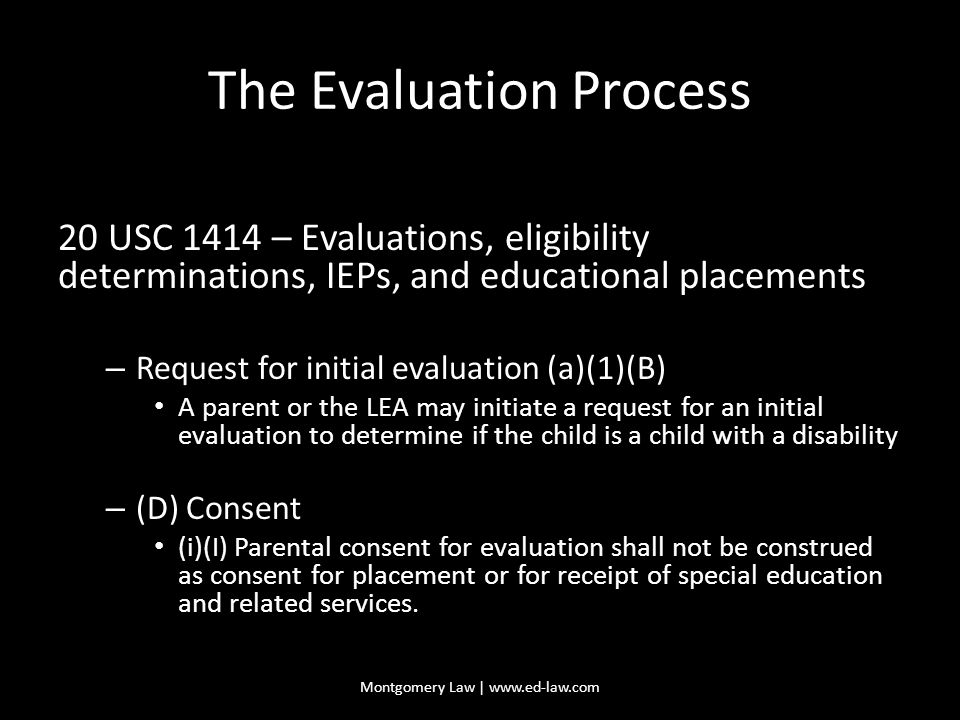 The Evaluation Process 20 USC 1414 – Evaluations, eligibility determinations, IEPs, and educational placements – Request for initial evaluation (a)(1)(B) A parent or the LEA may initiate a request for an initial evaluation to determine if the child is a child with a disability – (D) Consent (i)(I) Parental consent for evaluation shall not be construed as consent for placement or for receipt of special education and related services.