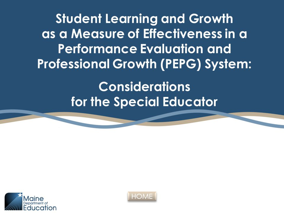 Outcomes for Participants  Gain access to current Educator Effectiveness statute and rule  Review existing and future resources  Understand the Performance Evaluation and Professional Growth (PEPG) requirements for Student Learning and Growth (SLG) as a measure of effectiveness  Understand the meaning of growth measure  Identify the local decisions that influence the Student Learning and Growth factor and rating  Understand the use of the term SLO (Student Learning Objective)  Understand the differences between IEPs and student growth targets in a PEPG system  Identify key considerations for special educators related to Student Learning and Growth (SLG) measures  Consider some strategies to mitigate challenges  Provide input on considerations and strategies  General Q and A HOME