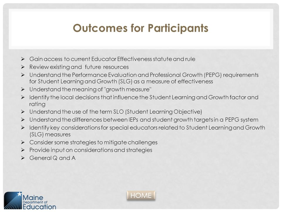 The Application of the SLO in a PEPG System Professional Evaluation (PE) Professional Growth (PG) Records the growth targetReported by teachers to be the most valuable part of the PEPG system for improving practice Holds a record of an instructional cohort of students and monitors changes to the instructional cohort Relies on and promotes important collegial conversations about learning and teaching Identifies the teacher(s) of recordFosters improvement of practice with each SLO Teacher-directed and monitored; reduced risk of inaccurate data Universal process allows for access to supportive resources Allows for flexibility in a student- centered system Based on researched methods of improving student progress HOME