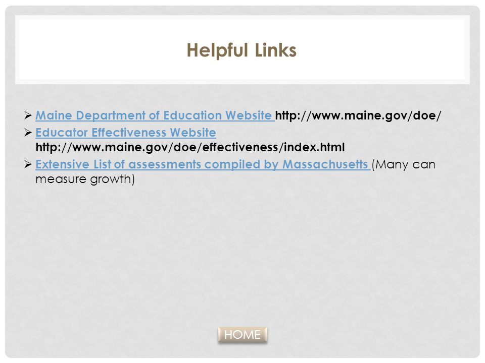 Helpful Links  Maine Department of Education Website http://www.maine.gov/doe/ Maine Department of Education Website  Educator Effectiveness Website http://www.maine.gov/doe/effectiveness/index.html Educator Effectiveness Website  Extensive List of assessments compiled by Massachusetts (Many can measure growth) Extensive List of assessments compiled by Massachusetts HOME