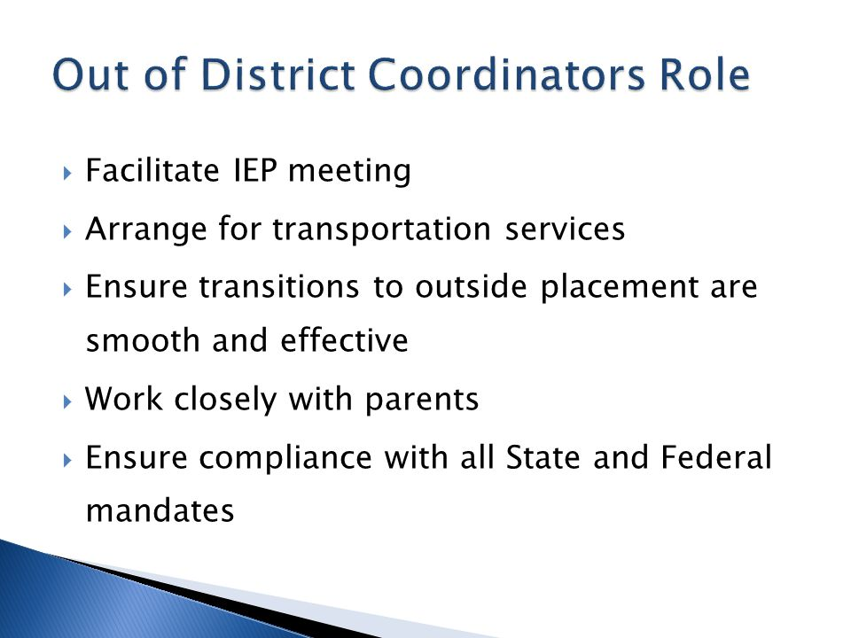  Facilitate IEP meeting  Arrange for transportation services  Ensure transitions to outside placement are smooth and effective  Work closely with parents  Ensure compliance with all State and Federal mandates