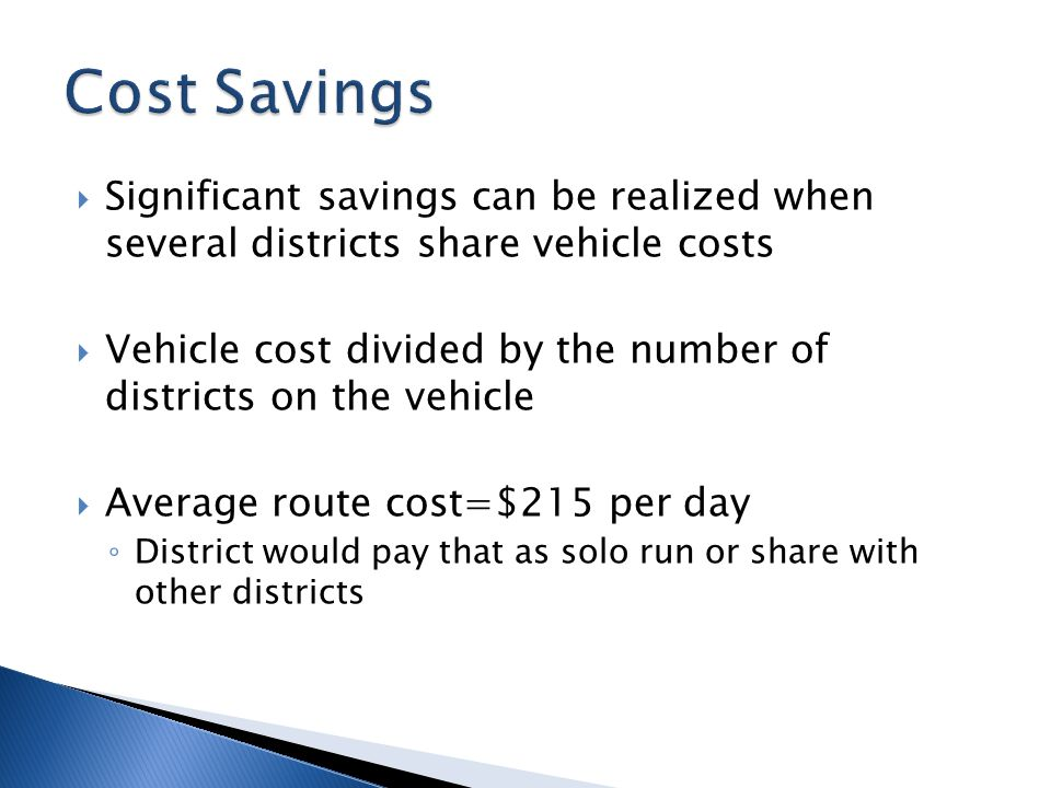  Significant savings can be realized when several districts share vehicle costs  Vehicle cost divided by the number of districts on the vehicle  Average route cost=$215 per day ◦ District would pay that as solo run or share with other districts