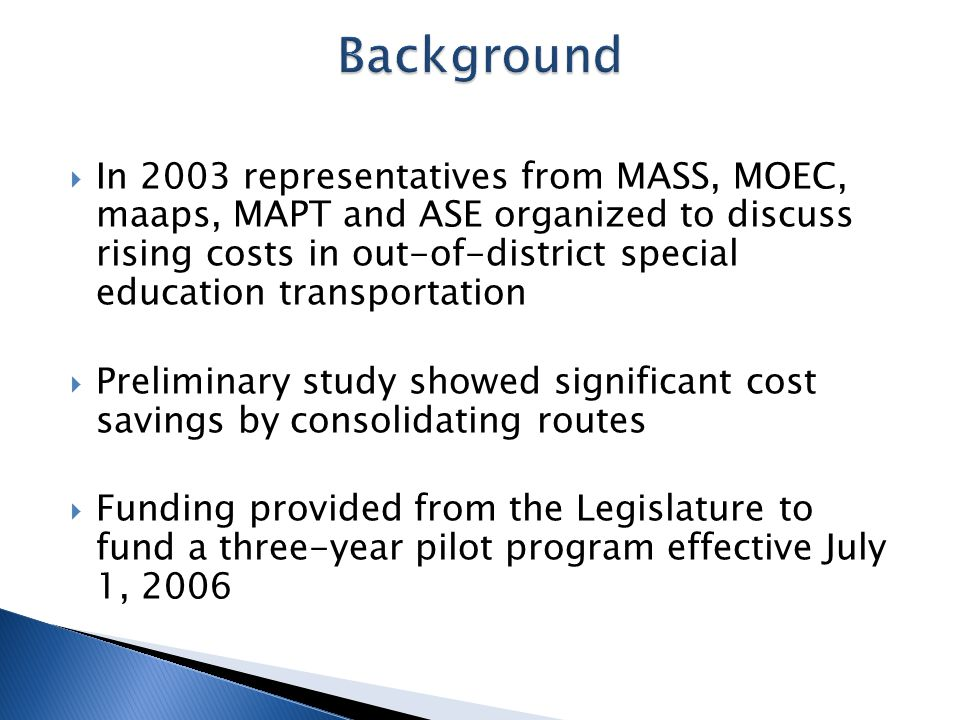  In 2003 representatives from MASS, MOEC, maaps, MAPT and ASE organized to discuss rising costs in out-of-district special education transportation  Preliminary study showed significant cost savings by consolidating routes  Funding provided from the Legislature to fund a three-year pilot program effective July 1, 2006