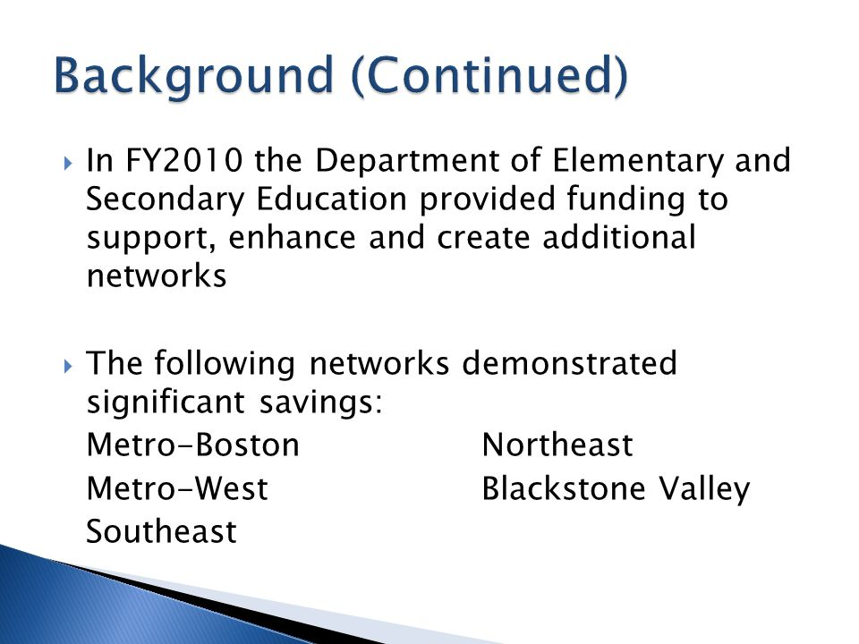  In FY2010 the Department of Elementary and Secondary Education provided funding to support, enhance and create additional networks  The following networks demonstrated significant savings: Metro-BostonNortheast Metro-WestBlackstone Valley Southeast