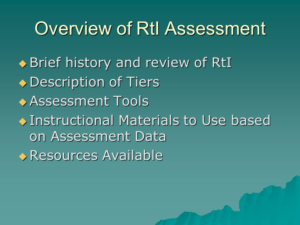Overview of RtI Assessment  Brief history and review of RtI  Description of Tiers  Assessment Tools  Instructional Materials to Use based on Asses