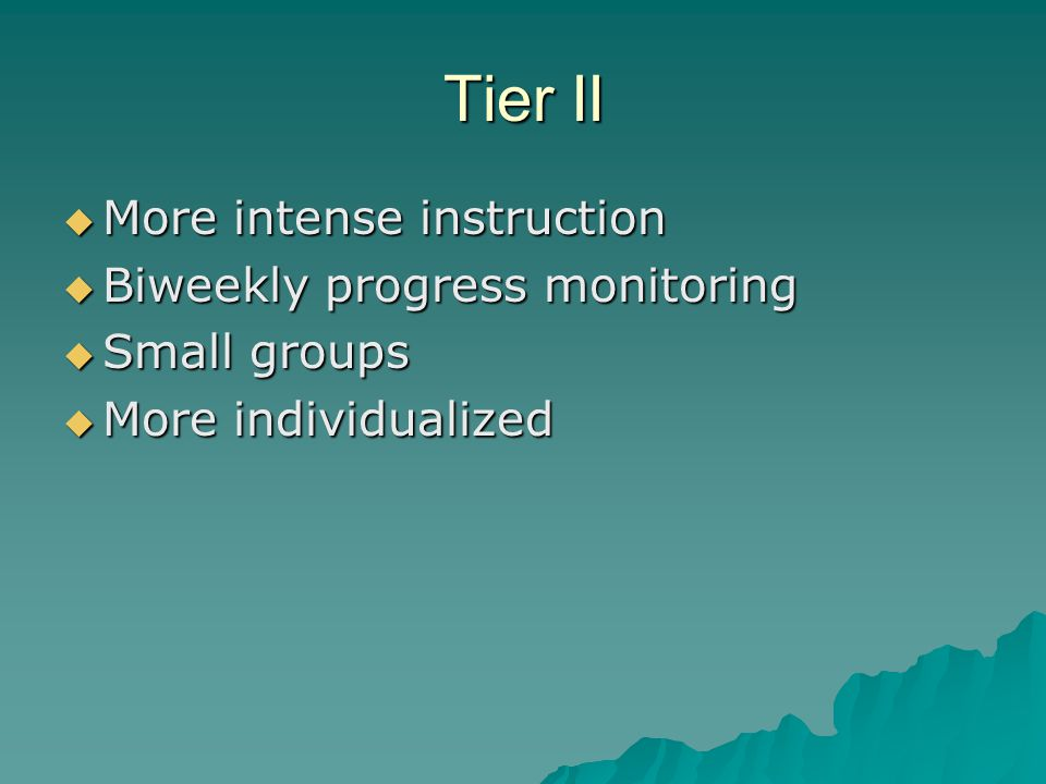 Tier II  More intense instruction  Biweekly progress monitoring  Small groups  More individualized