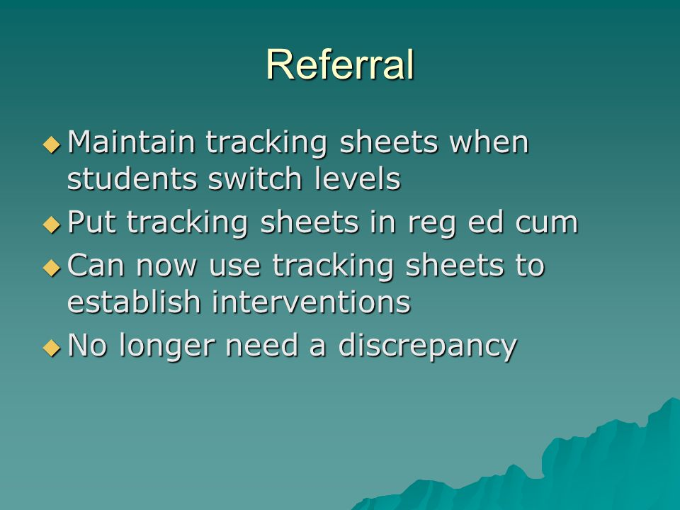 Referral  Maintain tracking sheets when students switch levels  Put tracking sheets in reg ed cum  Can now use tracking sheets to establish interve