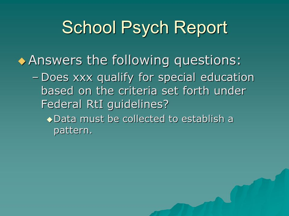 School Psych Report  Answers the following questions: –Does xxx qualify for special education based on the criteria set forth under Federal RtI guide